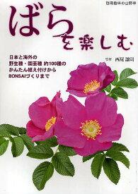 ばらを楽しむ 日本と海外の野生種・園芸種約100種のかんたん植え付けからBONSAIづくりまで/西尾譲司【合計3000円以上で送料無料】