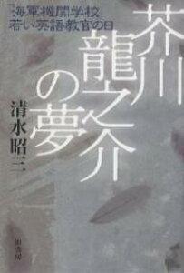 芥川竜之介の夢 「海軍機関学校」若い英語教官の日/清水昭三【3000円以上送料無料】