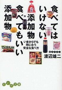 食べてはいけない添加物食べてもいい添加物 いまからでも間に合う安全な食べ方/渡辺雄二【3000円以上送料無料】