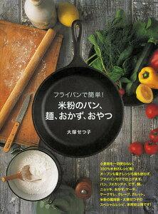 フライパンで簡単!米粉のパン、麺、おかず、おやつ/大塚せつ子【3000円以上送料無料】