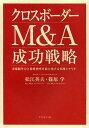 クロスボーダーM&A成功戦略 市場競争力と投資効率を最大化する実践シナリオ/松江英夫/篠原学【2500円以上送料無料】
