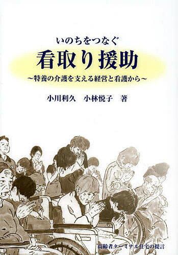 いのちをつなぐ看取り援助 特養の介護を支える経営と看護から/小川利久/小林悦子