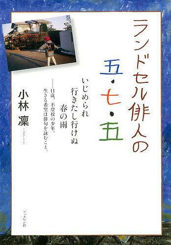 【スーパーSALE中6倍!】ランドセル俳人の五・七・五 いじめられ行きたし行けぬ春の雨 11歳、不登校の少年。生きる希望は俳句を詠むこと。/小林凜【3000円以上送料無料】