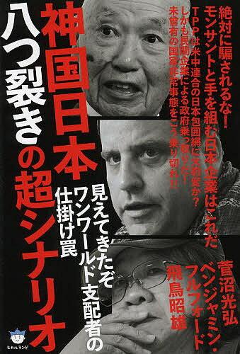 神国日本八つ裂きの超シナリオ 見えてきたぞワンワールド支配者の仕掛け罠 絶対に騙されるな!モンサントと手を組む日本企業はこれだ/菅沼光弘/ベンジャミン・フルフォード/飛鳥昭雄