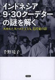 インドネシア9・30クーデターの謎を解く スカルノ、スハルト、CIA、毛沢東の影/千野境子