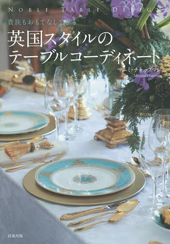 英国スタイルのテーブルコーディネート 貴族もおもてなしできる NOBLE TABLE DESIGN/マユミ・チャップマン【2500円以上送料無料】