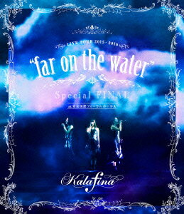 """【100円クーポン配布中!】Kalafina LIVE TOUR 2015〜2016""""far on the water""""Special Final@東京国際フォーラムホールA(Blu−ray Disc)/カラフィナ"""