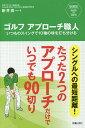 ゴルフアプローチ職人 いつものスイングで10種の球を打ち分ける シングルへの最短距離!たった2つのアプローチだけ…