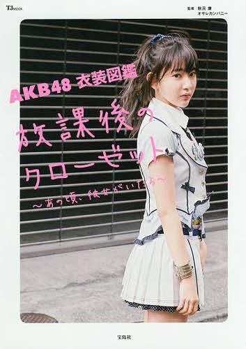 AKB48衣装図鑑放課後のクローゼット あの頃、彼女がいたら/秋元康/オサレカンパニー【2500円以上送料無料】