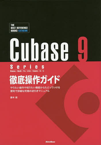 Cubase 9 Series徹底操作ガイド やりたい操作や知りたい機能からたどっていける便利で詳細な究極の逆引きマニュアル Windows/MacOS/Pro/Artist/Elements/AI/LE/藤本健【2500円以上送料無料】