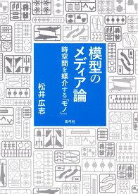 模型のメディア論 時空間を媒介する「モノ」/松井広志【合計3000円以上で送料無料】