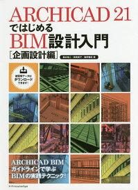 ARCHICAD 21ではじめるBIM設計入門 企画設計編/鈴木裕二/新貴美子/亀岡雅紀
