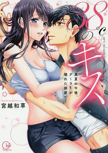 38℃のキス 真夏の午後、クーラーが壊れた部屋で…/宮越和草