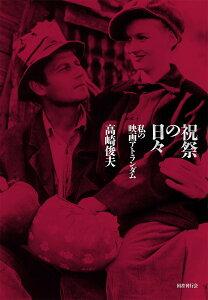祝祭の日々 私の映画アトランダム/高崎俊夫【3000円以上送料無料】