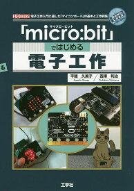 「micro:bit」ではじめる電子工作 電子工作入門に適した「マイコンボード」の基本と工作例集/平間久美子/西澤利治【3000円以上送料無料】
