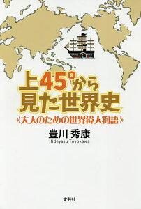 上45°から見た世界史 大人のための世界偉人物語/豊川秀康【3000円以上送料無料】