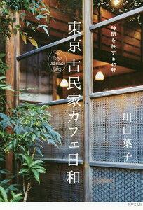 東京古民家カフェ日和 時間を旅する40軒/川口葉子【3000円以上送料無料】