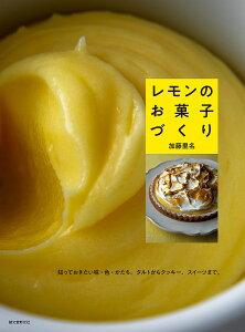 レモンのお菓子づくり 知っておきたい味・色・かたち。タルトからクッキー、スイーツまで。/加藤里名/レシピ【3000円以上送料無料】