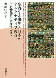 変容する世界と日本のオルタナティブ教育 生を優先する多様性の方へ/永田佳之【合計3000円以上で送料無料】