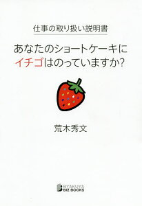 仕事の取り扱い説明書 あなたのショートケーキにイチゴはのっていますか?/荒木秀文【3000円以上送料無料】