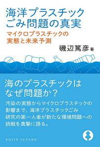 海洋プラスチックごみ問題の真実 マイクロプラスチックの実態と未来予測/磯辺篤彦【3000円以上送料無料】