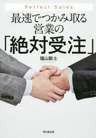 最速でつかみ取る営業の「絶対受注」 Perfect Sales/福山敦士【3000円以上送料無料】