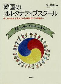 韓国のオルタナティブスクール 子どもの生き方を支える「多様な学びの保障」へ/宋美蘭【3000円以上送料無料】