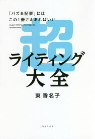 超ライティング大全 「バズる記事」にはこの1冊さえあればいい/東香名子【3000円以上送料無料】