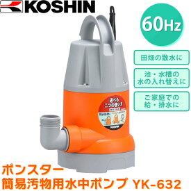 あす楽 工進:ポンスター 簡易汚物用水中ポンプ (60Hz) YK-632 農業 園芸 農機具
