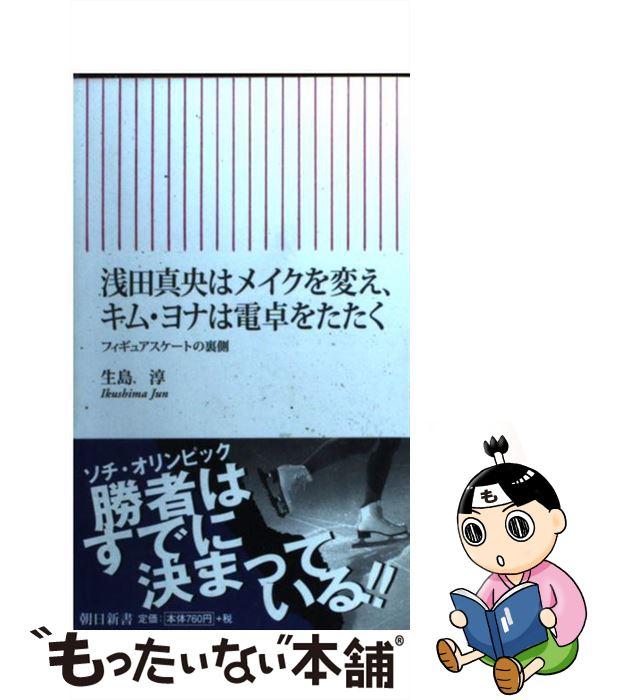 【中古】 浅田真央はメイクを変え、キム・ヨナは電卓をたたく フィギュアスケートの裏側 / 生島 淳 / 朝日新聞出版 [新書]【メール便送料無料】【あす楽対応】