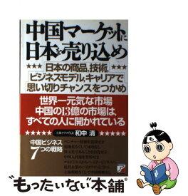 【中古】 中国マーケットに日本を売り込め 日本の商品,技術,ビジネスモデル,キャリアで思い切 / 和中 清 / アスカエフプロダクツ [単行本]【メール便送料無料】【あす楽対応】