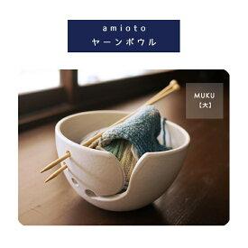 【amioto】MUKUシリーズ(大) ヤーンボウルヤーンボール ニットボウル 日本国産 毛糸 インテリア かわいい yarnbowl 母の日 プレゼント ハンドメイド 編み物 あみもの