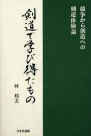 【新品】【本】剣道で学び得たもの 競争から創造への剣道体験論 林邦夫/著
