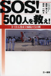 【新品】【本】SOS!500人を救え! 3・11石巻市立病院の5日間 森安章人/著 清水一利/編
