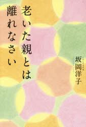 【新品】【本】老いた親とは離れなさい 坂岡洋子/著