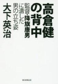 【新品】【本】高倉健の背中 監督・降旗康男に遺した男の立ち姿 大下英治/著