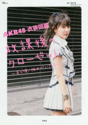 【新品】【本】AKB48衣装図鑑放課後のクローゼット あの頃、彼女がいたら 秋元康/監修 オサレカンパニー/監修