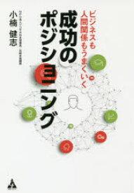 【新品】【本】ビジネスも人間関係もうまくいく成功のポジショニング 小楠健志/著