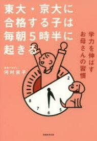 【新品】【本】東大・京大に合格する子は毎朝5時半に起きる 学力を伸ばすお母さんの習慣 河村京子/著