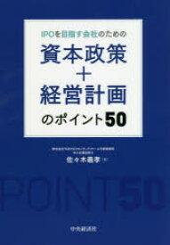 IPOを目指す会社のための資本政策+経営計画のポイント50 佐々木義孝/著
