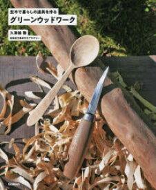 グリーンウッドワーク 生木で暮らしの道具を作る 久津輪雅/著