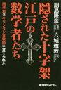 隠された十字架江戸の数学者たち 関孝和はキリシタン宣教師に育てられた 六城雅敦/著 副島隆彦/監修