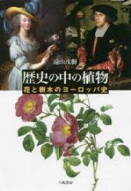 歴史の中の植物 花と樹木のヨーロッパ史 遠山茂樹/著
