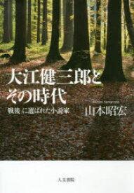 大江健三郎とその時代 「戦後」に選ばれた小説家 山本昭宏/著
