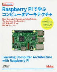 Raspberry Piで学ぶコンピュータアーキテクチャ Eben Upton/著 Jeff Duntemann/著 Ralph Roberts/著 Tim Mamtora/著 Ben Everard/著 宮下健輔/監訳 坂下秀/監訳 クイープ/訳