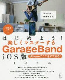はじめよう!楽しくマスターするGarageBand iOS版 iPhoneでここまでできる! iPhoneで音楽やろう 大津真/著