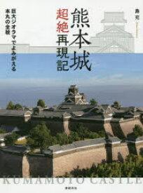 熊本城超絶再現記 巨大ジオラマでよみがえる本丸の全貌 島充/著
