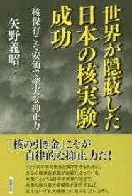 世界が隠蔽した日本の核実験成功 核保有こそ安価で確実な抑止力 矢野義昭/著