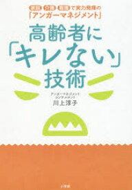 高齢者に「キレない」技術 家庭介護看護で実力発揮の「アンガーマネジメント」 川上淳子/著