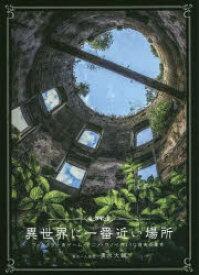 異世界に一番近い場所 ファンタジー系ゲーム・アニメ・ラノベのような現実の景色 清水大輔/著